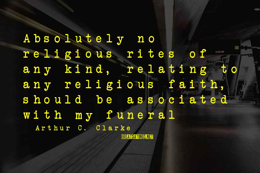 Relating Sayings By Arthur C. Clarke: Absolutely no religious rites of any kind, relating to any religious faith, should be associated