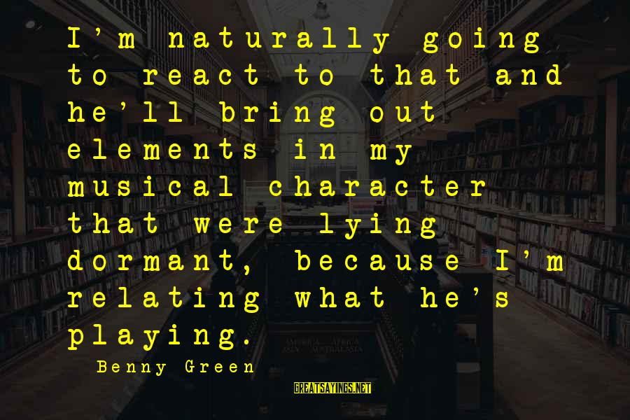 Relating Sayings By Benny Green: I'm naturally going to react to that and he'll bring out elements in my musical