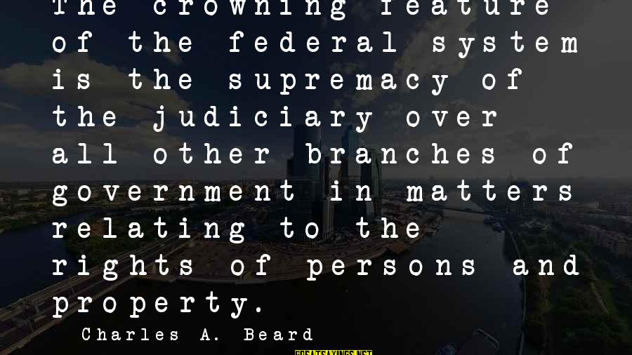 Relating Sayings By Charles A. Beard: The crowning feature of the federal system is the supremacy of the judiciary over all