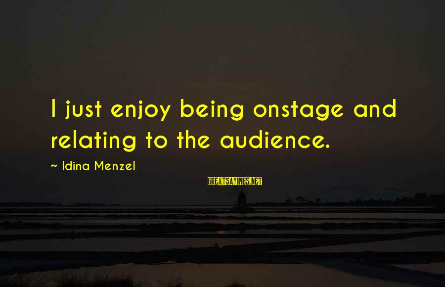 Relating Sayings By Idina Menzel: I just enjoy being onstage and relating to the audience.