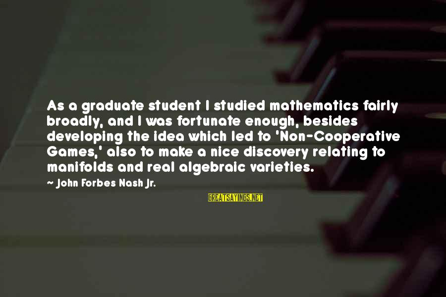 Relating Sayings By John Forbes Nash Jr.: As a graduate student I studied mathematics fairly broadly, and I was fortunate enough, besides