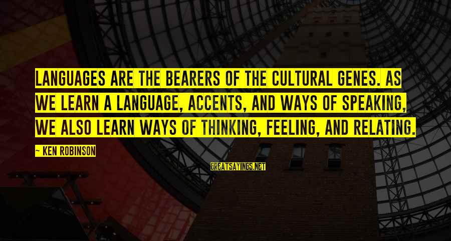 Relating Sayings By Ken Robinson: Languages are the bearers of the cultural genes. As we learn a language, accents, and