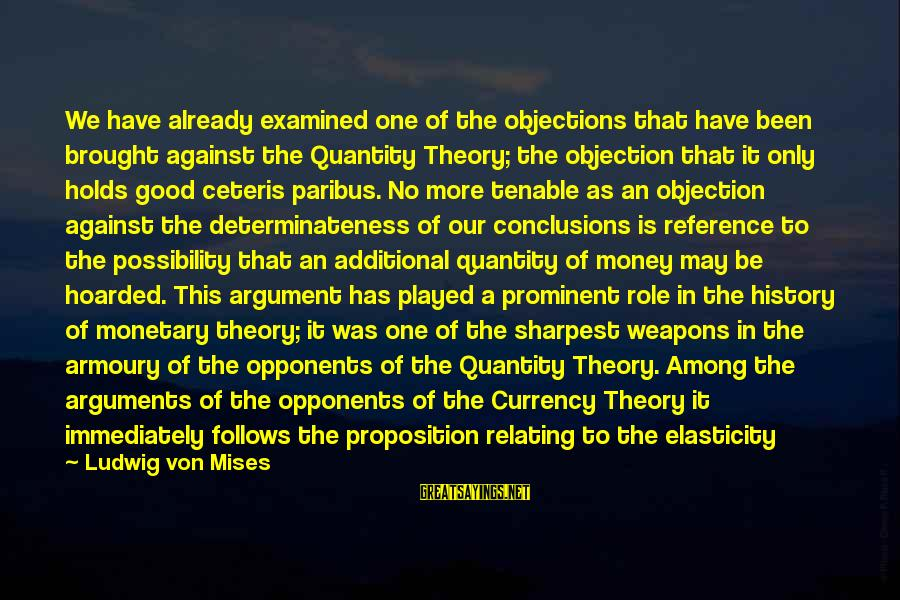 Relating Sayings By Ludwig Von Mises: We have already examined one of the objections that have been brought against the Quantity