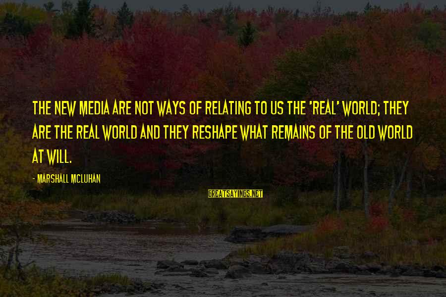 Relating Sayings By Marshall McLuhan: The new media are not ways of relating to us the 'real' world; they are