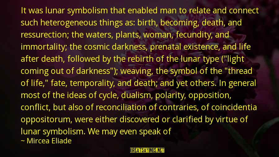Relating Sayings By Mircea Eliade: It was lunar symbolism that enabled man to relate and connect such heterogeneous things as: