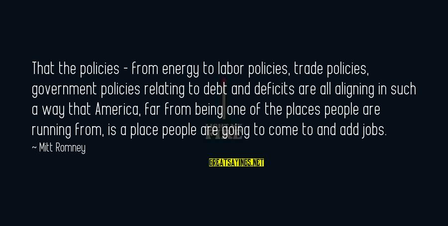 Relating Sayings By Mitt Romney: That the policies - from energy to labor policies, trade policies, government policies relating to