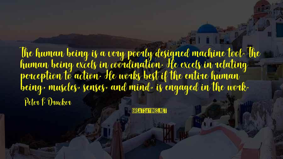 Relating Sayings By Peter F. Drucker: The human being is a very poorly designed machine tool. The human being excels in