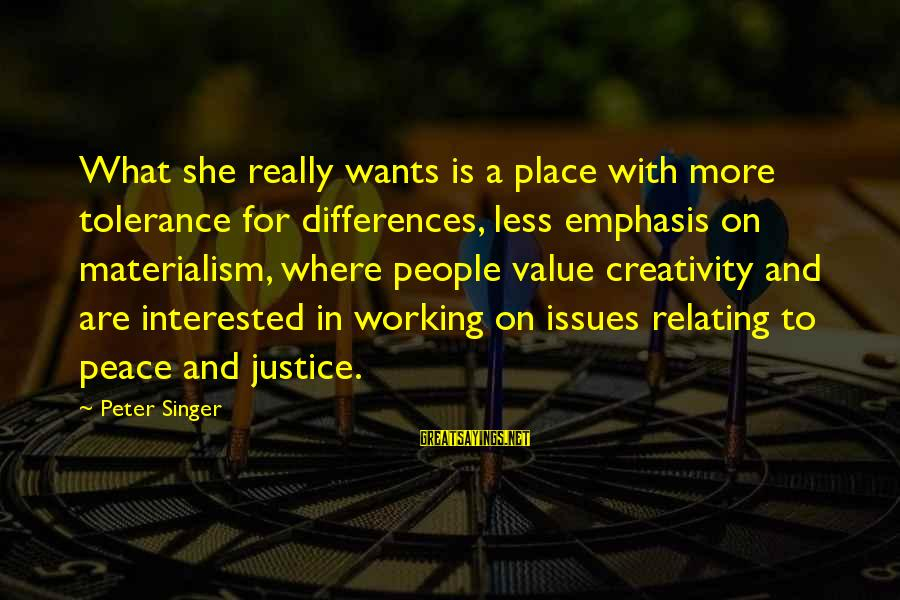 Relating Sayings By Peter Singer: What she really wants is a place with more tolerance for differences, less emphasis on