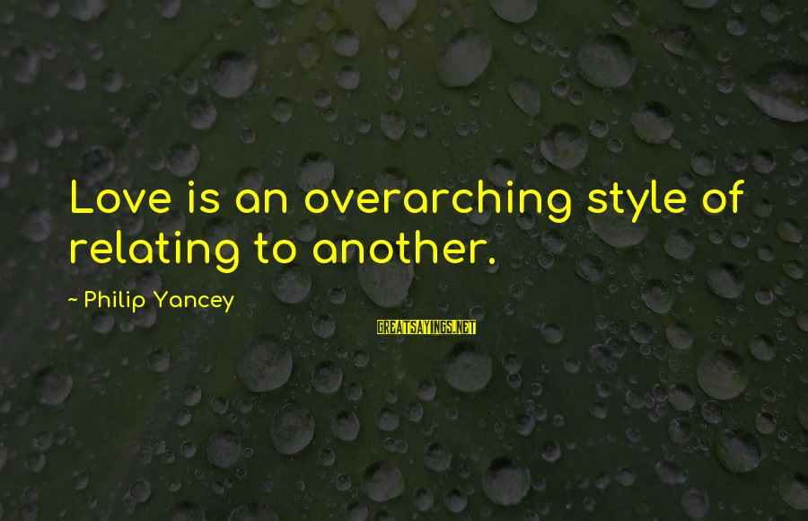 Relating Sayings By Philip Yancey: Love is an overarching style of relating to another.