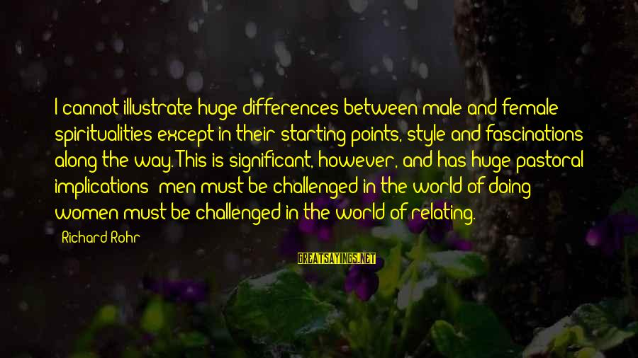 Relating Sayings By Richard Rohr: I cannot illustrate huge differences between male and female spiritualities except in their starting points,
