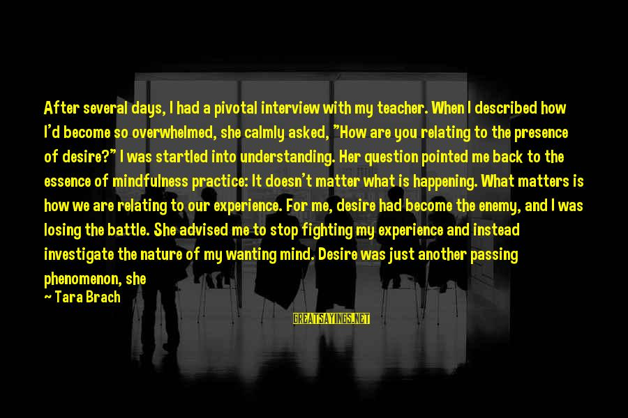 Relating Sayings By Tara Brach: After several days, I had a pivotal interview with my teacher. When I described how
