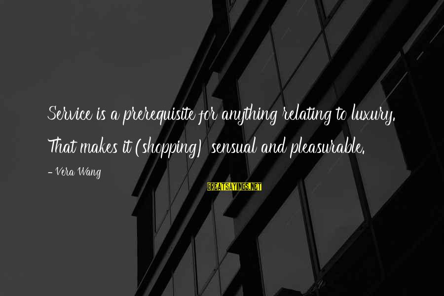 Relating Sayings By Vera Wang: Service is a prerequisite for anything relating to luxury. That makes it (shopping) sensual and