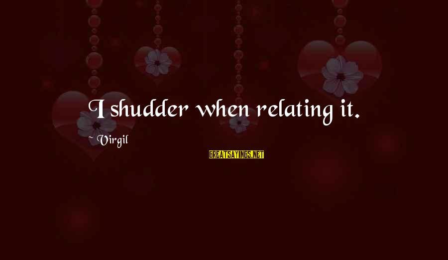 Relating Sayings By Virgil: I shudder when relating it.