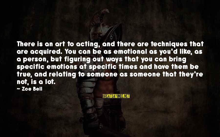 Relating Sayings By Zoe Bell: There is an art to acting, and there are techniques that are acquired. You can