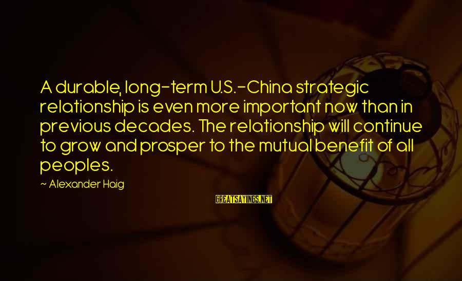 Relationship Long Term Sayings By Alexander Haig: A durable, long-term U.S.-China strategic relationship is even more important now than in previous decades.
