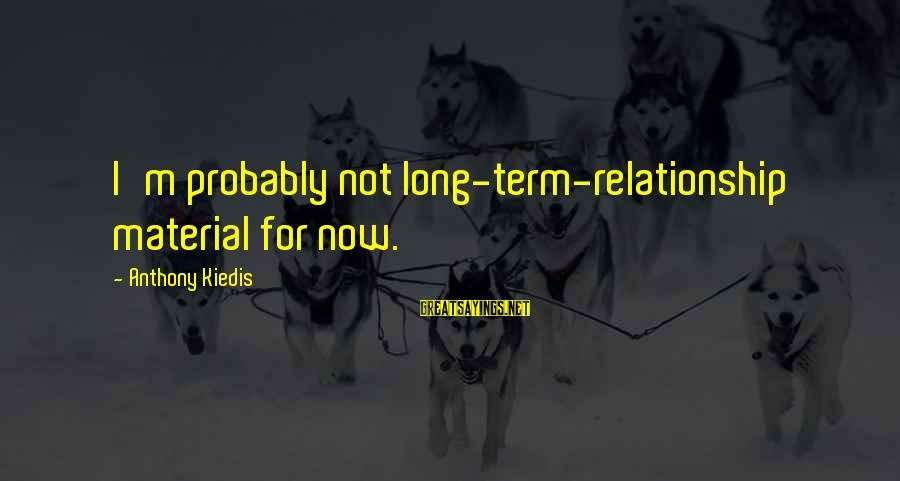 Relationship Long Term Sayings By Anthony Kiedis: I'm probably not long-term-relationship material for now.