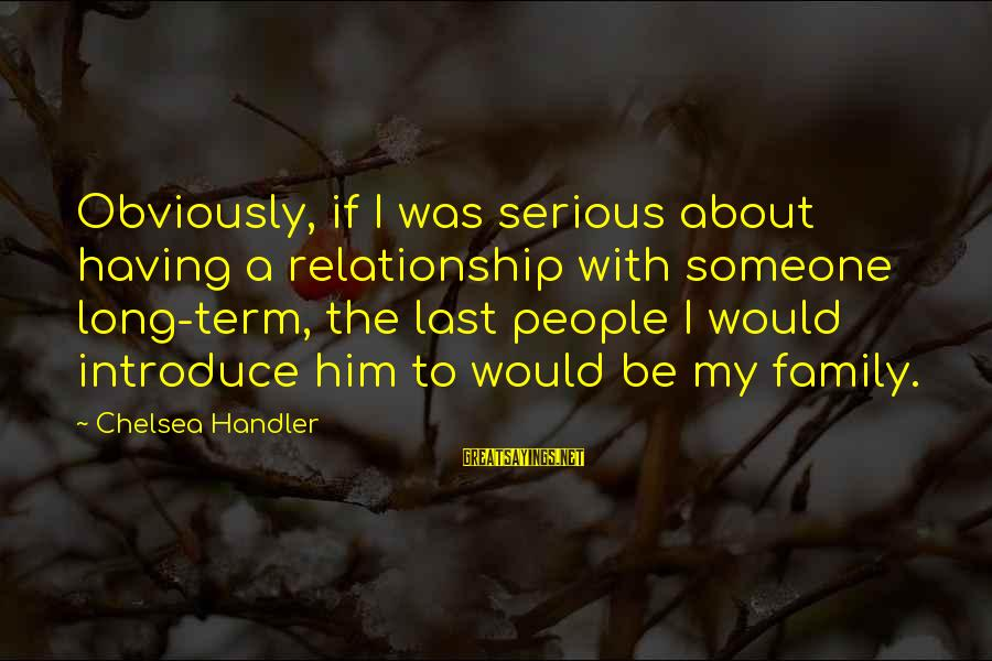 Relationship Long Term Sayings By Chelsea Handler: Obviously, if I was serious about having a relationship with someone long-term, the last people