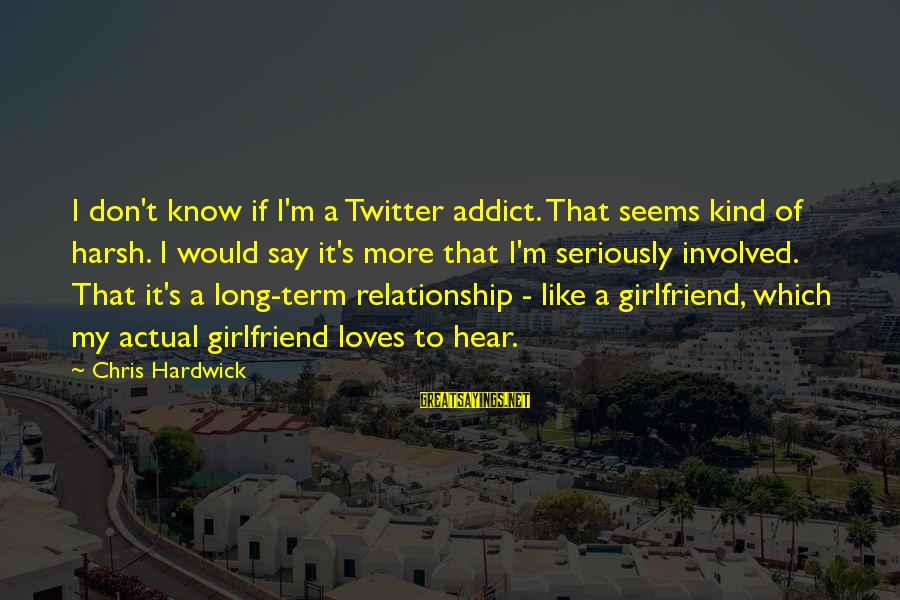 Relationship Long Term Sayings By Chris Hardwick: I don't know if I'm a Twitter addict. That seems kind of harsh. I would