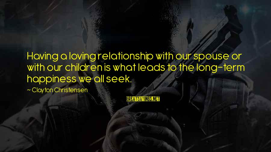 Relationship Long Term Sayings By Clayton Christensen: Having a loving relationship with our spouse or with our children is what leads to