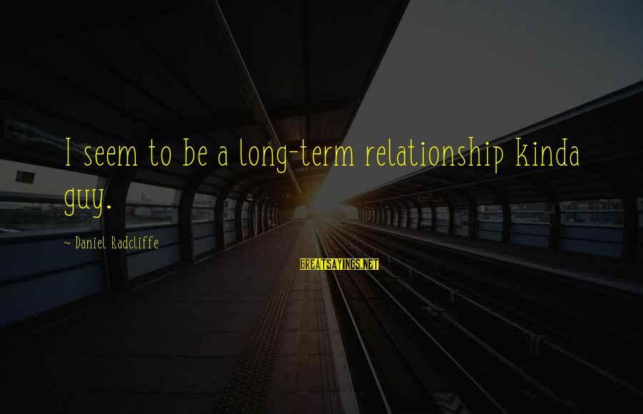 Relationship Long Term Sayings By Daniel Radcliffe: I seem to be a long-term relationship kinda guy.
