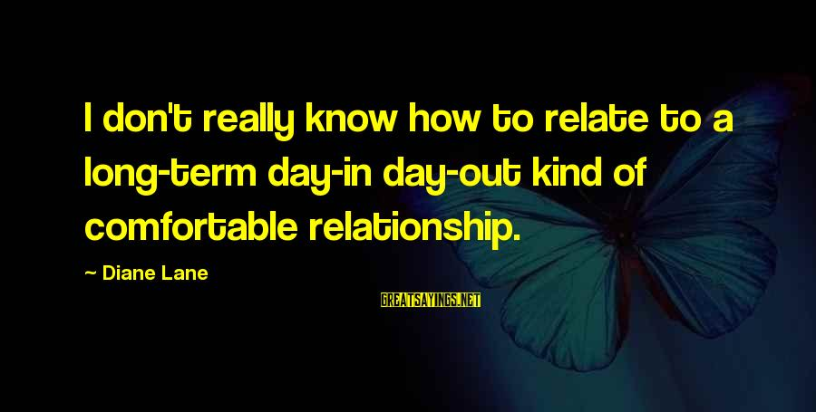 Relationship Long Term Sayings By Diane Lane: I don't really know how to relate to a long-term day-in day-out kind of comfortable