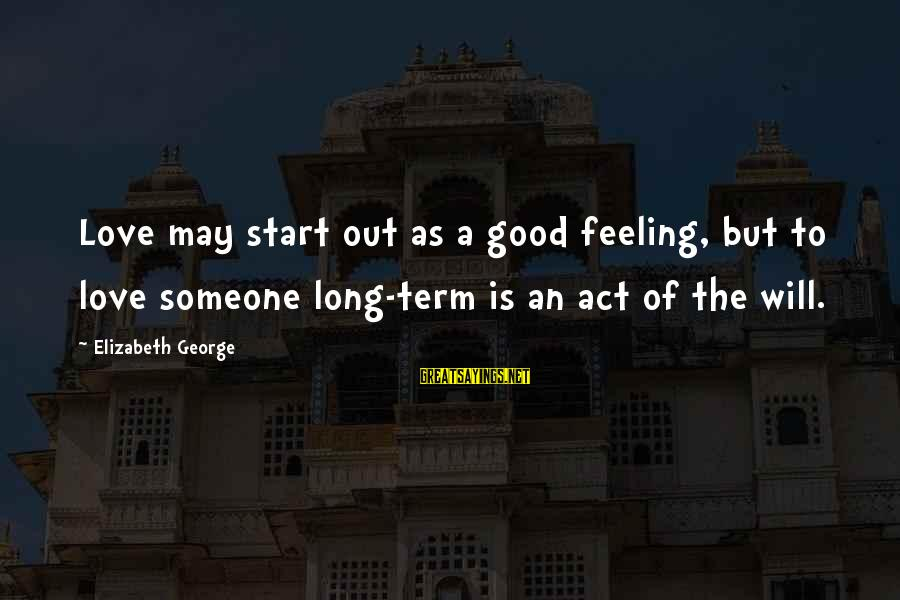 Relationship Long Term Sayings By Elizabeth George: Love may start out as a good feeling, but to love someone long-term is an