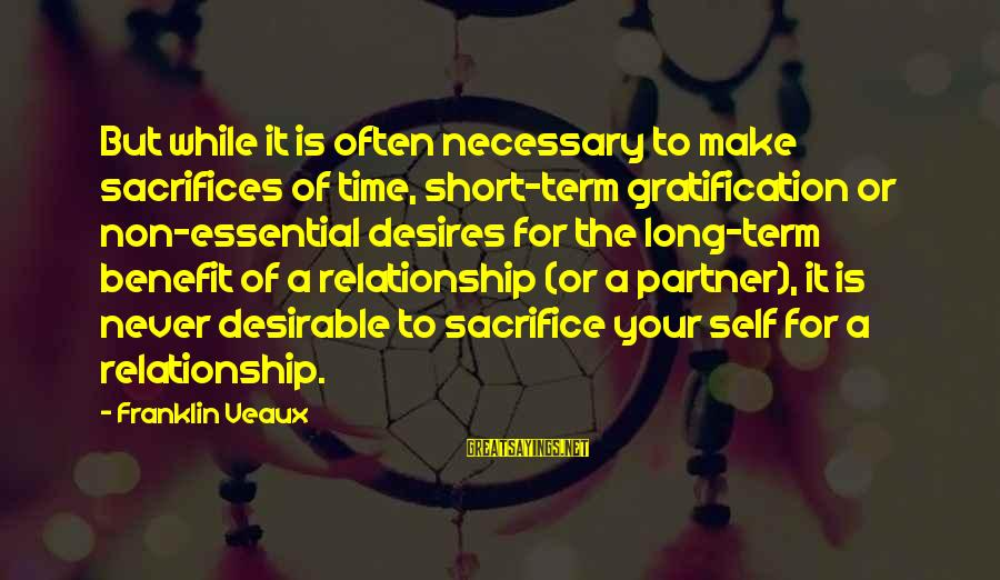Relationship Long Term Sayings By Franklin Veaux: But while it is often necessary to make sacrifices of time, short-term gratification or non-essential