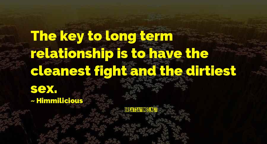 Relationship Long Term Sayings By Himmilicious: The key to long term relationship is to have the cleanest fight and the dirtiest