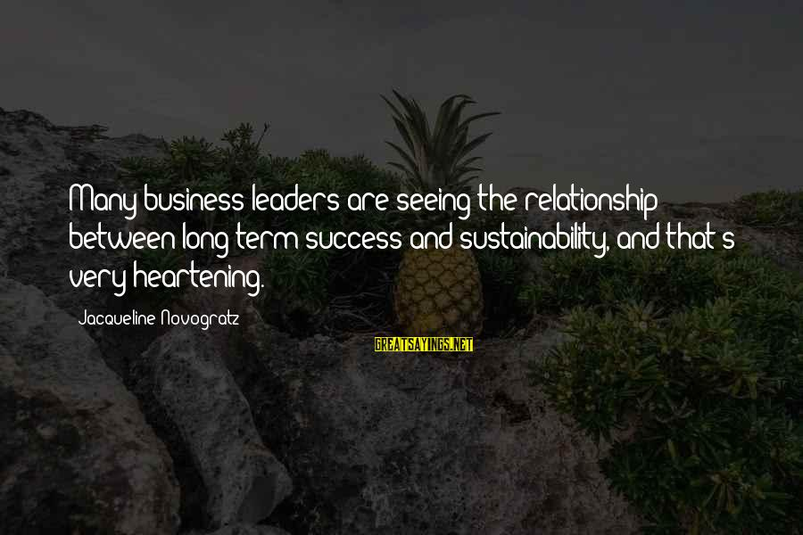 Relationship Long Term Sayings By Jacqueline Novogratz: Many business leaders are seeing the relationship between long term success and sustainability, and that's