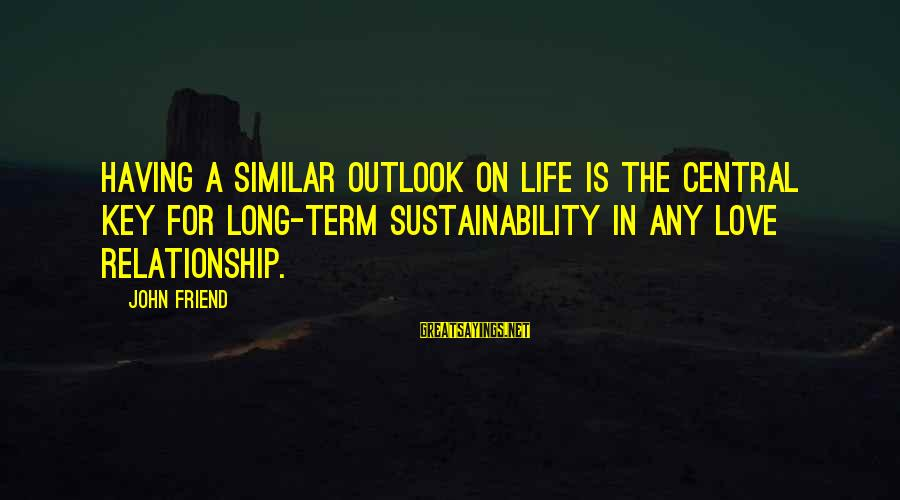 Relationship Long Term Sayings By John Friend: Having a similar outlook on life is the central key for long-term sustainability in any