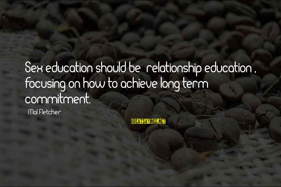 Relationship Long Term Sayings By Mal Fletcher: Sex education should be 'relationship education', focusing on how to achieve long-term commitment.
