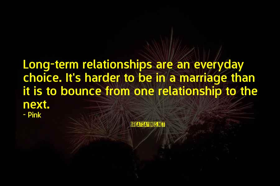 Relationship Long Term Sayings By Pink: Long-term relationships are an everyday choice. It's harder to be in a marriage than it