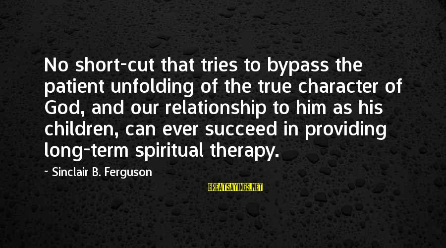 Relationship Long Term Sayings By Sinclair B. Ferguson: No short-cut that tries to bypass the patient unfolding of the true character of God,