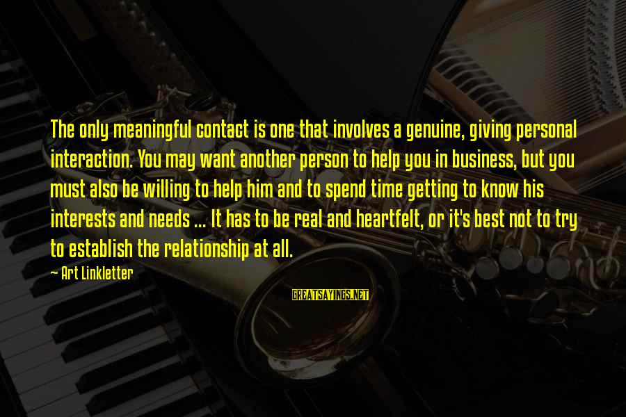 Relationship Needs Time Sayings By Art Linkletter: The only meaningful contact is one that involves a genuine, giving personal interaction. You may