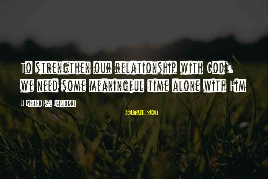 Relationship Needs Time Sayings By Dieter F. Uchtdorf: To strengthen our relationship with God, we need some meaningful time alone with Him