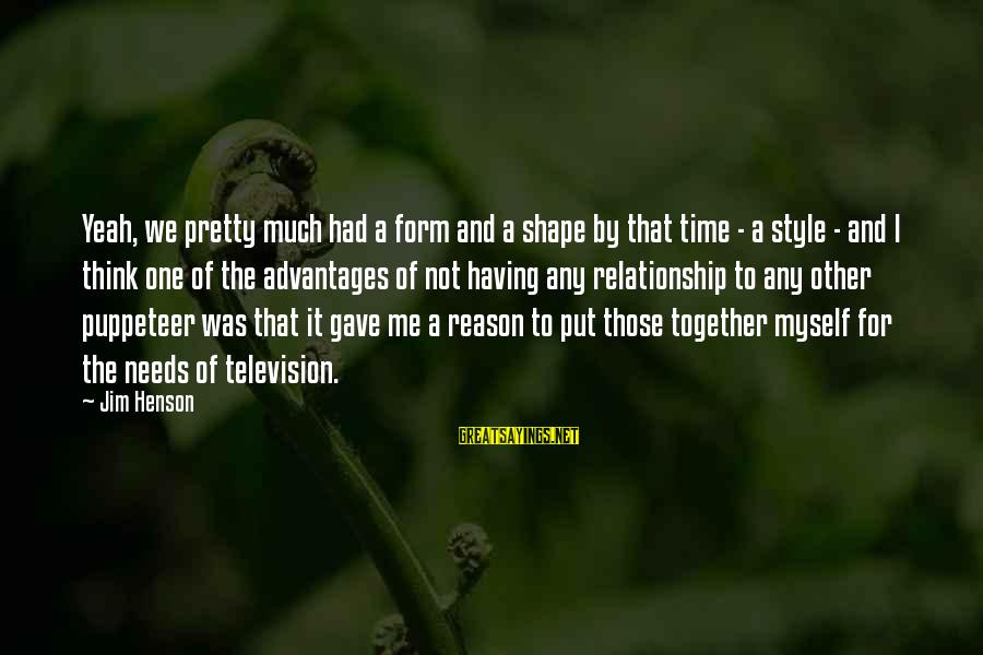 Relationship Needs Time Sayings By Jim Henson: Yeah, we pretty much had a form and a shape by that time - a