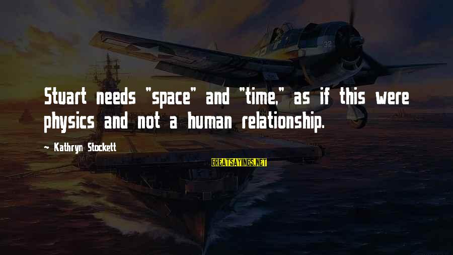 """Relationship Needs Time Sayings By Kathryn Stockett: Stuart needs """"space"""" and """"time,"""" as if this were physics and not a human relationship."""