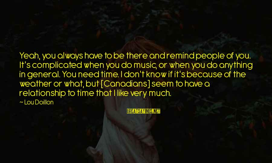 Relationship Needs Time Sayings By Lou Doillon: Yeah, you always have to be there and remind people of you. It's complicated when
