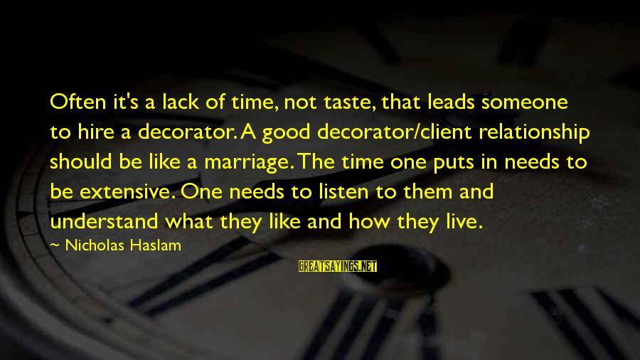 Relationship Needs Time Sayings By Nicholas Haslam: Often it's a lack of time, not taste, that leads someone to hire a decorator.
