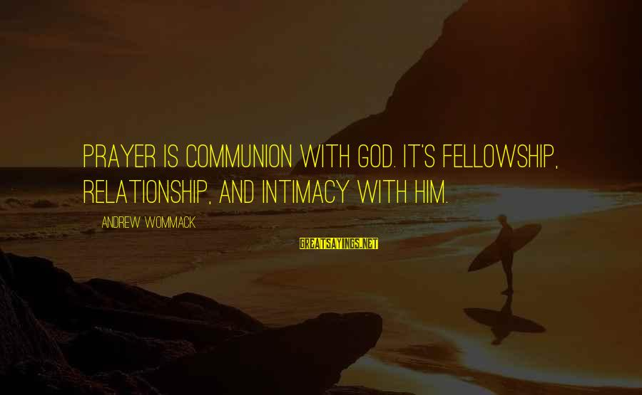 Relationship Without Intimacy Sayings By Andrew Wommack: Prayer is communion with God. It's fellowship, relationship, and intimacy with Him.