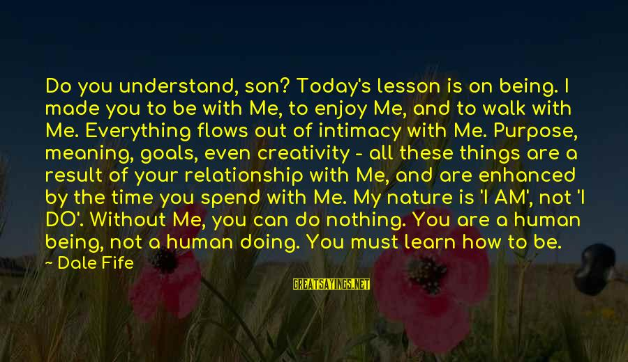 Relationship Without Intimacy Sayings By Dale Fife: Do you understand, son? Today's lesson is on being. I made you to be with