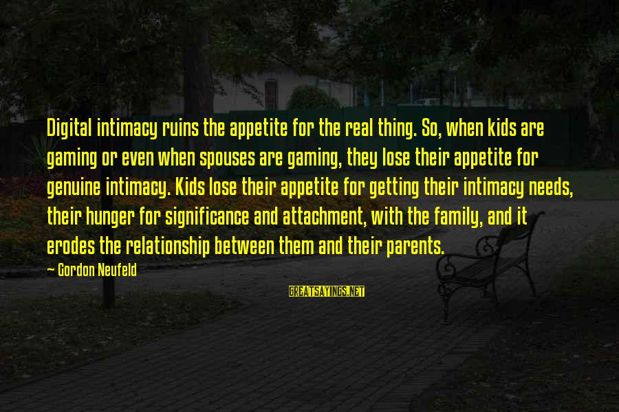 Relationship Without Intimacy Sayings By Gordon Neufeld: Digital intimacy ruins the appetite for the real thing. So, when kids are gaming or