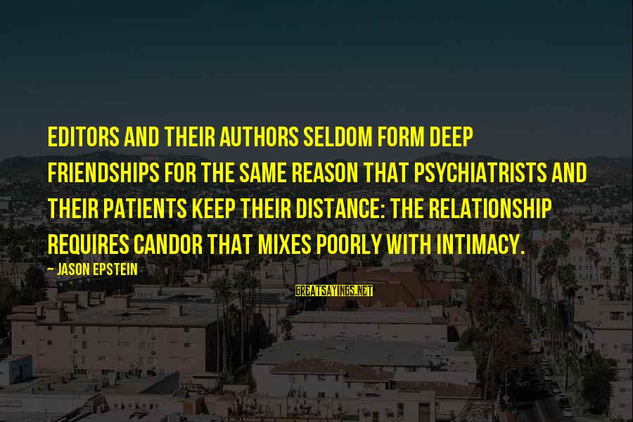 Relationship Without Intimacy Sayings By Jason Epstein: Editors and their authors seldom form deep friendships for the same reason that psychiatrists and
