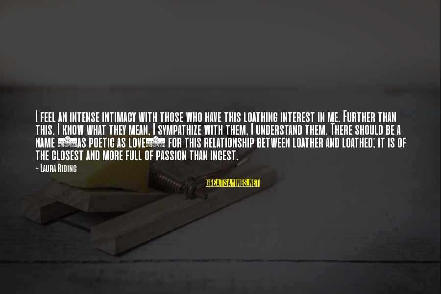 Relationship Without Intimacy Sayings By Laura Riding: I feel an intense intimacy with those who have this loathing interest in me. Further