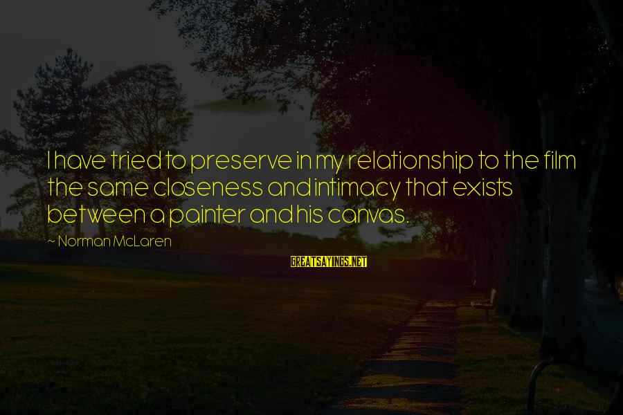Relationship Without Intimacy Sayings By Norman McLaren: I have tried to preserve in my relationship to the film the same closeness and