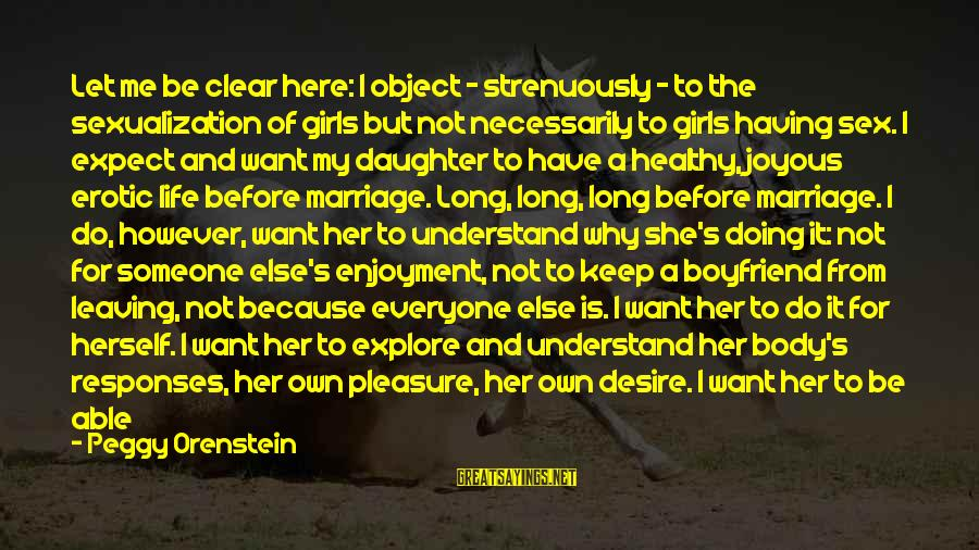 Relationship Without Intimacy Sayings By Peggy Orenstein: Let me be clear here: I object - strenuously - to the sexualization of girls