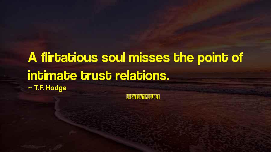 Relationship Without Intimacy Sayings By T.F. Hodge: A flirtatious soul misses the point of intimate trust relations.