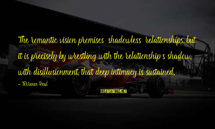 Relationship Without Intimacy Sayings By Terrence Real: The romantic vision promises 'shadowless' relationships, but it is precisely by wrestling with the relationship's