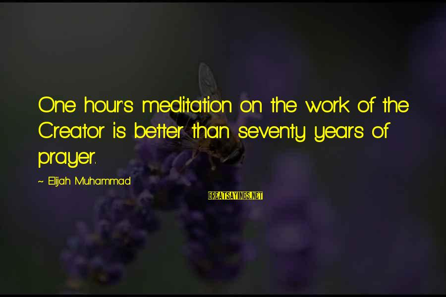 Relationships By Famous Authors Sayings By Elijah Muhammad: One hour's meditation on the work of the Creator is better than seventy years of