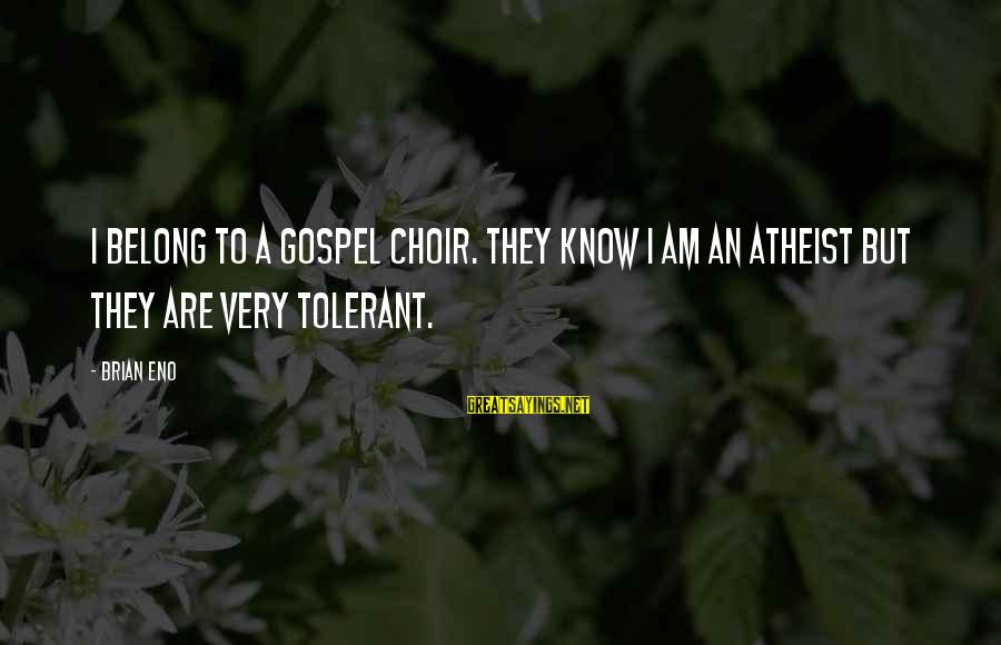 Relationships Not Lasting Forever Sayings By Brian Eno: I belong to a gospel choir. They know I am an atheist but they are